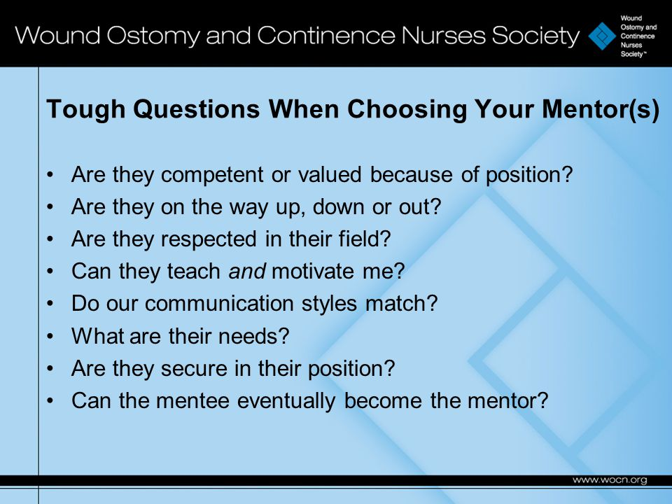 Tough Questions When Choosing Your Mentor(s) Are they competent or valued because of position.