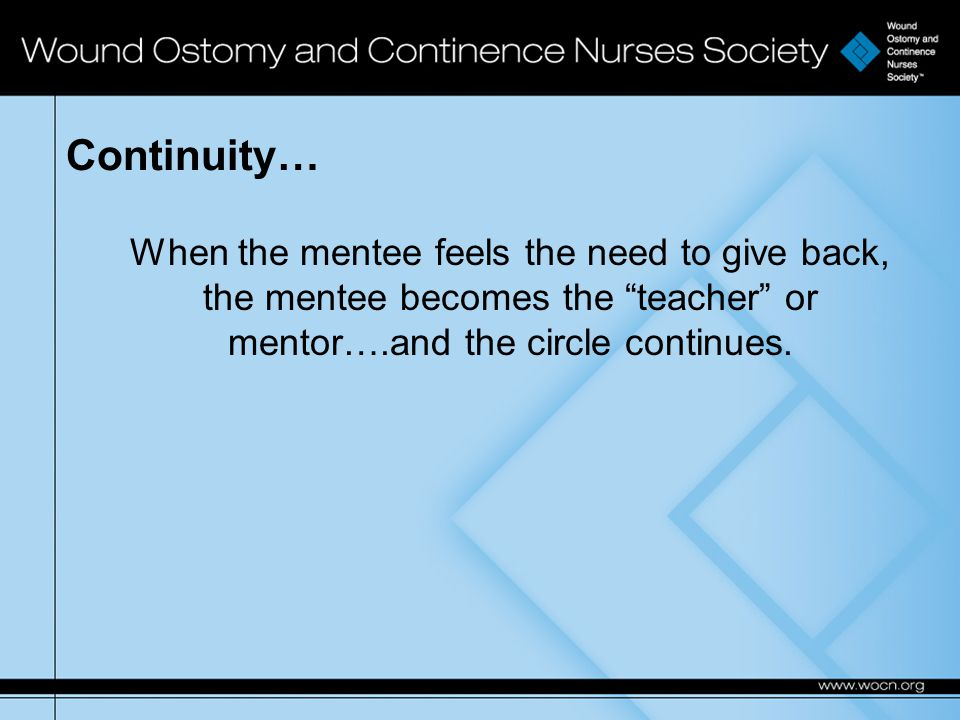 Continuity… When the mentee feels the need to give back, the mentee becomes the teacher or mentor….and the circle continues.