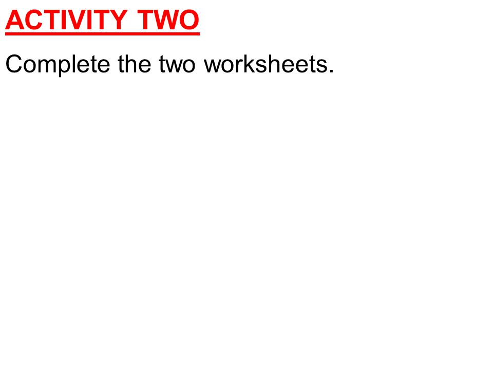Complete the two worksheets. ACTIVITY TWO
