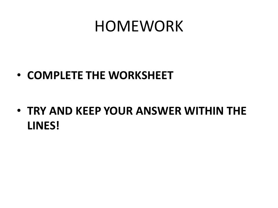 HOMEWORK COMPLETE THE WORKSHEET TRY AND KEEP YOUR ANSWER WITHIN THE LINES!