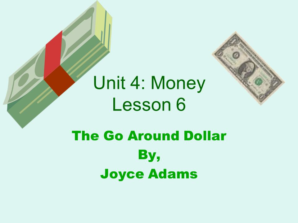 Unit 4: Money Lesson 6 The Go Around Dollar By, Joyce Adams