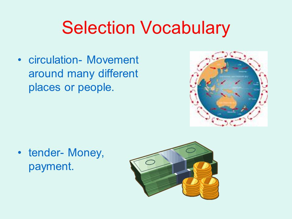 Selection Vocabulary circulation- Movement around many different places or people. tender- Money, payment.