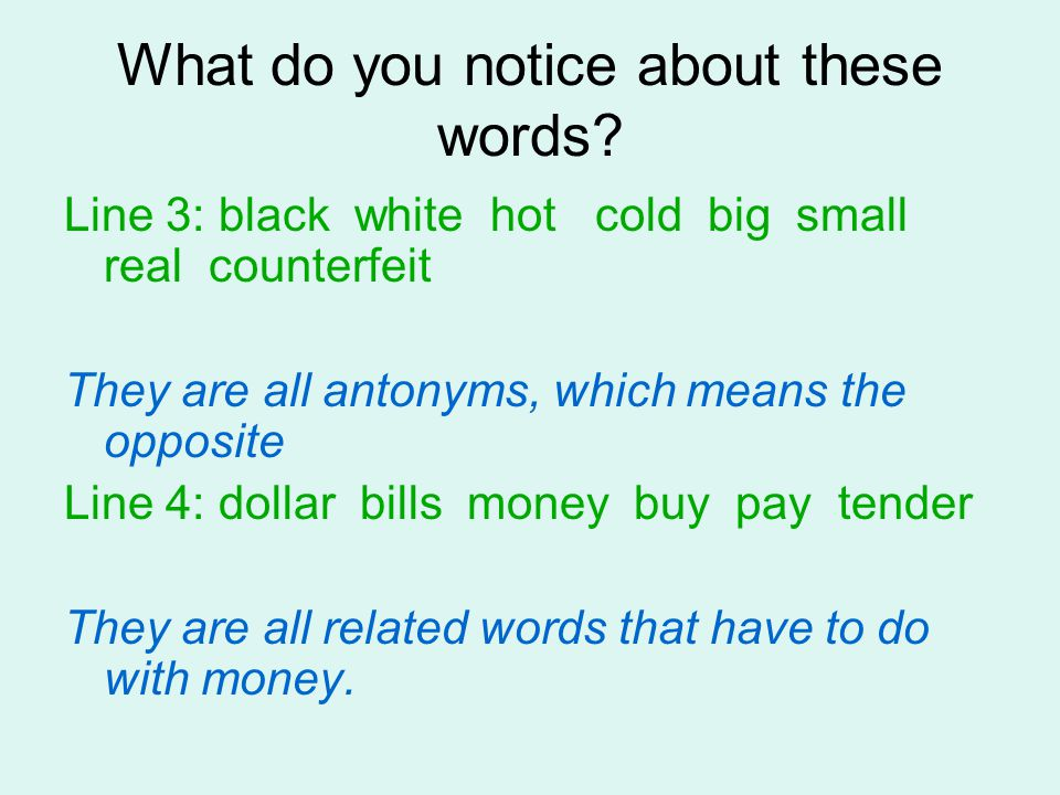 What do you notice about these words? Line 3: black white hot cold big small real counterfeit They are all antonyms, which means the opposite Line 4: