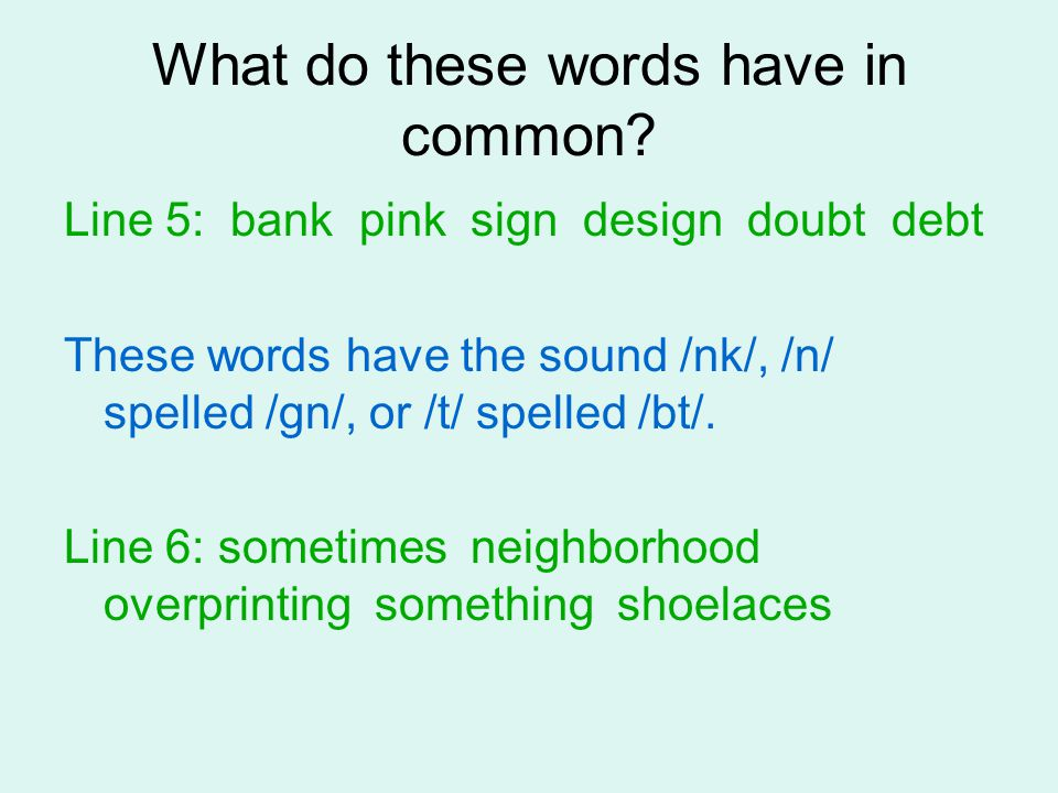What do these words have in common? Line 5: bank pink sign design doubt debt These words have the sound /nk/, /n/ spelled /gn/, or /t/ spelled /bt/. L