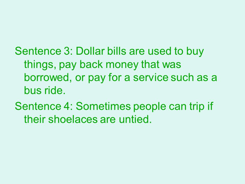 Sentence 3: Dollar bills are used to buy things, pay back money that was borrowed, or pay for a service such as a bus ride. Sentence 4: Sometimes peop