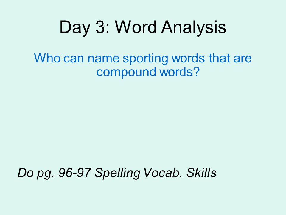 Day 3: Word Analysis Who can name sporting words that are compound words? Do pg. 96-97 Spelling Vocab. Skills