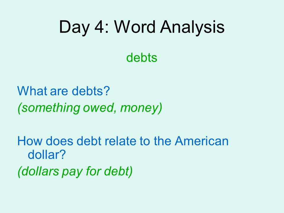 Day 4: Word Analysis debts What are debts? (something owed, money) How does debt relate to the American dollar? (dollars pay for debt)