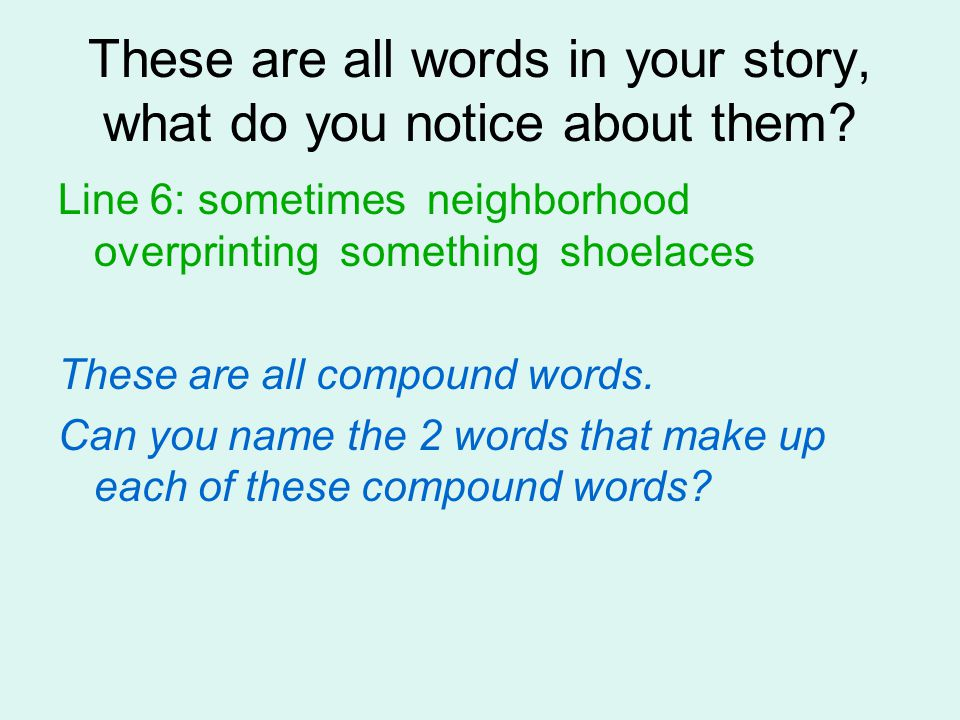 These are all words in your story, what do you notice about them? Line 6: sometimes neighborhood overprinting something shoelaces These are all compou