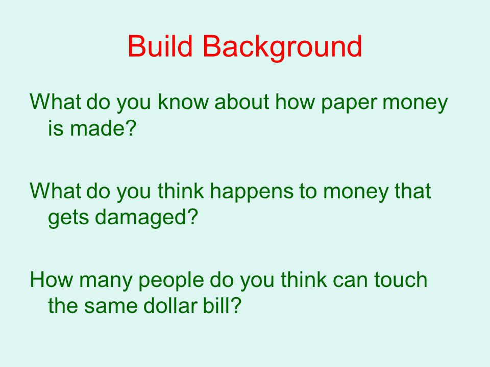Build Background What do you know about how paper money is made? What do you think happens to money that gets damaged? How many people do you think ca