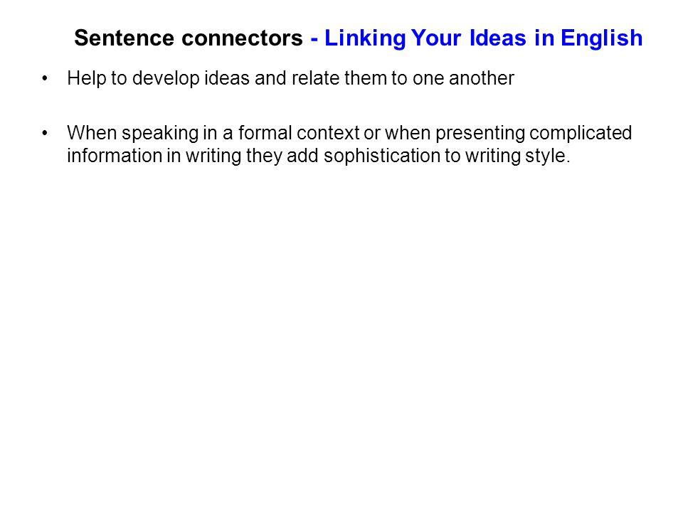 Sentence connectors - Linking Your Ideas in English Help to develop ideas and relate them to one another When speaking in a formal context or when presenting complicated information in writing they add sophistication to writing style.