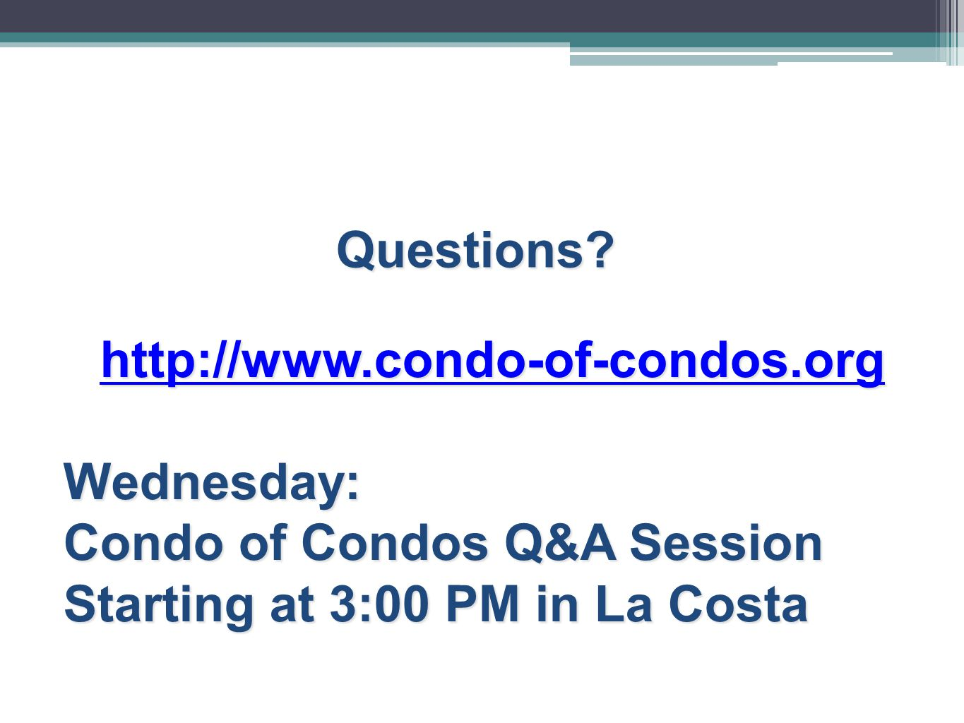 Questions? http://www.condo-of-condos.org Wednesday: Condo of Condos Q&A Session Starting at 3:00 PM in La Costa