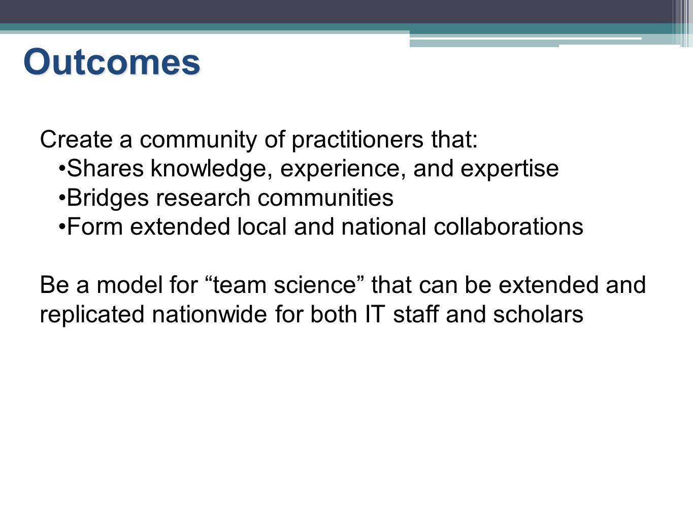 Outcomes Create a community of practitioners that: Shares knowledge, experience, and expertise Bridges research communities Form extended local and na