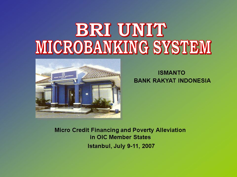 Micro Credit Financing and Poverty Alleviation in OIC Member States Istanbul, July 9-11, 2007 ISMANTO BANK RAKYAT INDONESIA
