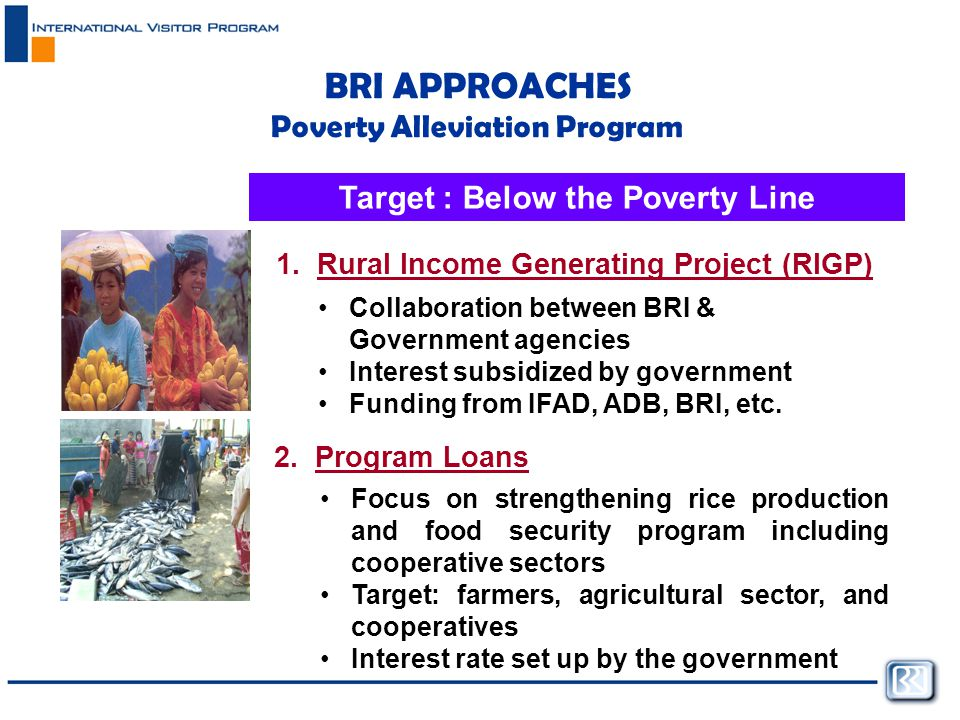 BRI APPROACHES Poverty Alleviation Program Target : Below the Poverty Line Collaboration between BRI & Government agencies Interest subsidized by government Funding from IFAD, ADB, BRI, etc.