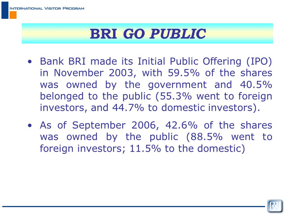BRI GO PUBLIC Bank BRI made its Initial Public Offering (IPO) in November 2003, with 59.5% of the shares was owned by the government and 40.5% belonged to the public (55.3% went to foreign investors, and 44.7% to domestic investors).