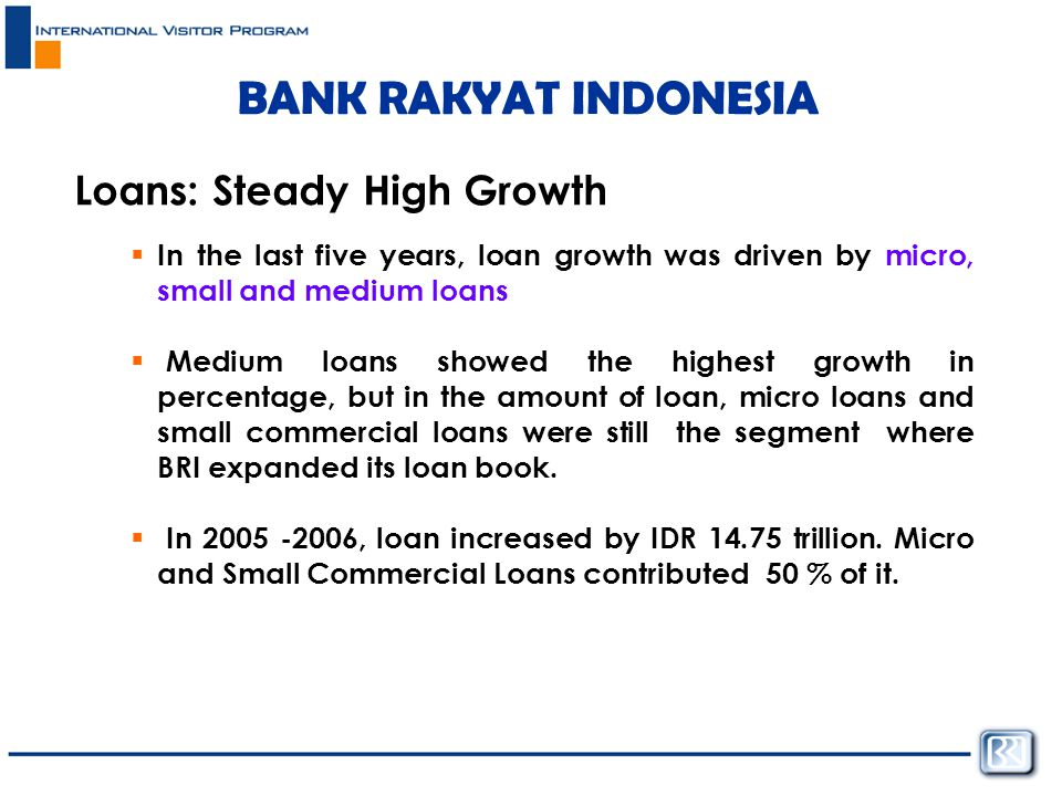 BANK RAKYAT INDONESIA Loans: Steady High Growth  In the last five years, loan growth was driven by micro, small and medium loans  Medium loans showed the highest growth in percentage, but in the amount of loan, micro loans and small commercial loans were still the segment where BRI expanded its loan book.