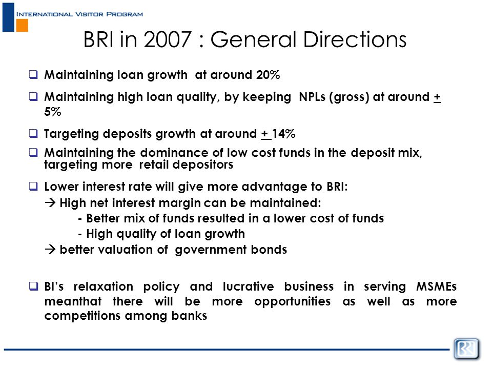  Maintaining loan growth at around 20%  Maintaining high loan quality, by keeping NPLs (gross) at around + 5%  Targeting deposits growth at around + 14%  Maintaining the dominance of low cost funds in the deposit mix, targeting more retail depositors  Lower interest rate will give more advantage to BRI:  High net interest margin can be maintained: - Better mix of funds resulted in a lower cost of funds - High quality of loan growth  better valuation of government bonds  BI's relaxation policy and lucrative business in serving MSMEs meanthat there will be more opportunities as well as more competitions among banks BRI in 2007 : General Directions
