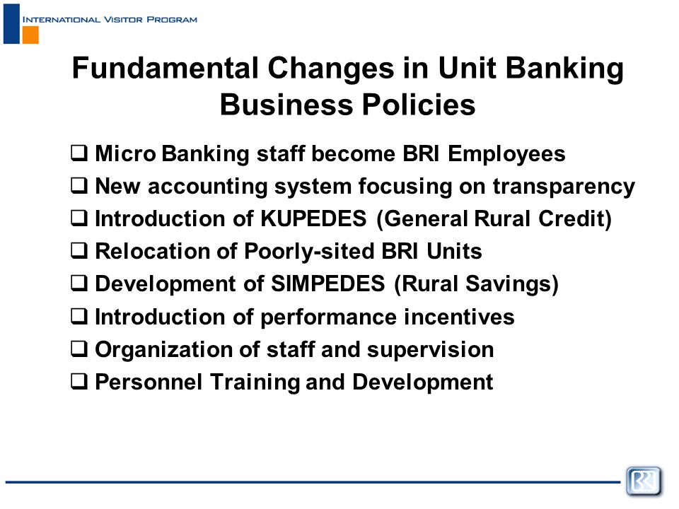 Fundamental Changes in Unit Banking Business Policies  Micro Banking staff become BRI Employees  New accounting system focusing on transparency  Introduction of KUPEDES (General Rural Credit)  Relocation of Poorly-sited BRI Units  Development of SIMPEDES (Rural Savings)  Introduction of performance incentives  Organization of staff and supervision  Personnel Training and Development