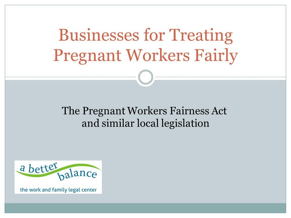 Businesses for Treating Pregnant Workers Fairly The Pregnant Workers Fairness Act and similar local legislation