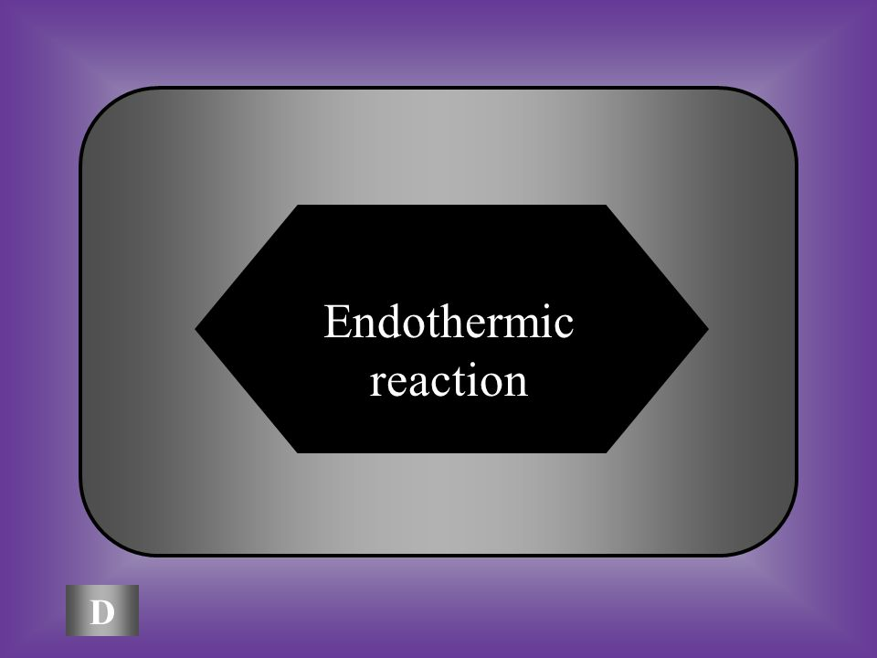 A:B: Colloidcatalyst A chemical reaction in which energy is absorbed is a(n): C:D: Exothermic reaction Endothermic reaction
