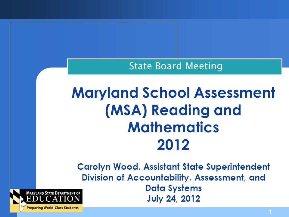 Maryland School Assessment (MSA) Reading and Mathematics 2012 Carolyn Wood, Assistant State Superintendent Division of Accountability, Assessment, and