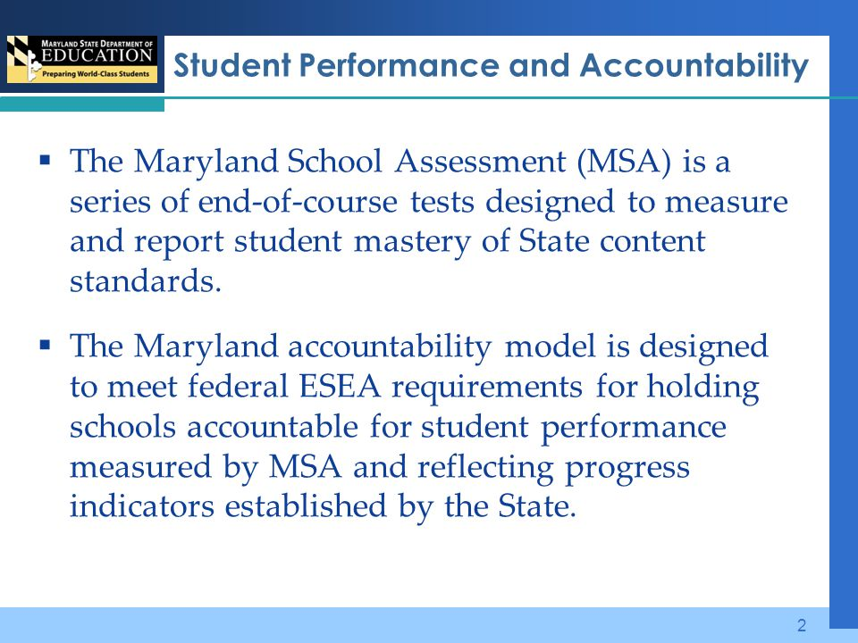Student Performance and Accountability  The Maryland School Assessment (MSA) is a series of end-of-course tests designed to measure and report student mastery of State content standards.