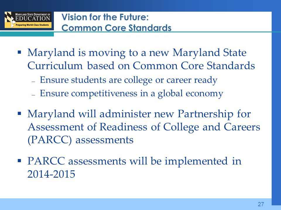 Vision for the Future: Common Core Standards  Maryland is moving to a new Maryland State Curriculum based on Common Core Standards — Ensure students are college or career ready — Ensure competitiveness in a global economy  Maryland will administer new Partnership for Assessment of Readiness of College and Careers (PARCC) assessments  PARCC assessments will be implemented in 2014-2015 27