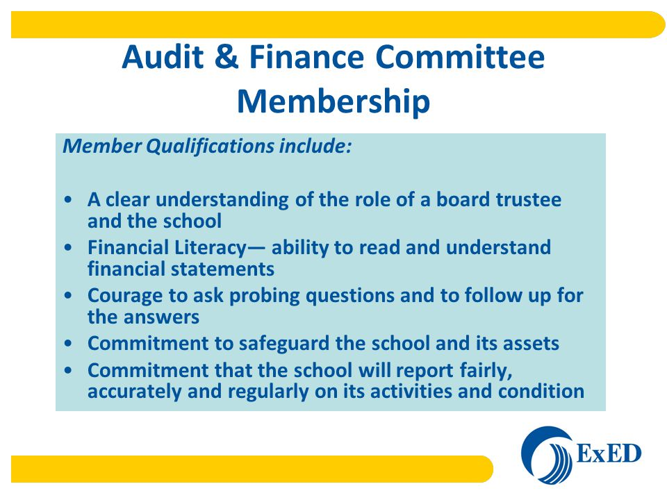 Audit & Finance Committee Membership Member Qualifications include: A clear understanding of the role of a board trustee and the school Financial Literacy— ability to read and understand financial statements Courage to ask probing questions and to follow up for the answers Commitment to safeguard the school and its assets Commitment that the school will report fairly, accurately and regularly on its activities and condition