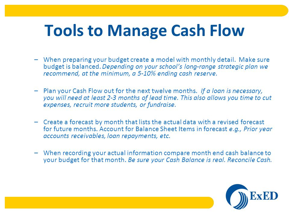 Tools to Manage Cash Flow –When preparing your budget create a model with monthly detail.