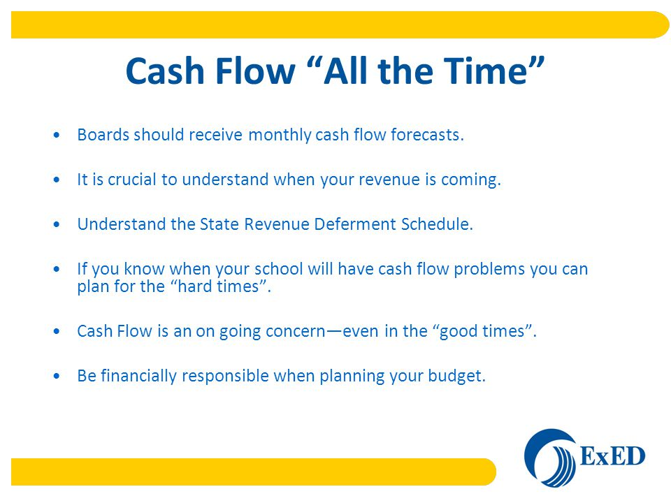 Cash Flow All the Time Boards should receive monthly cash flow forecasts.