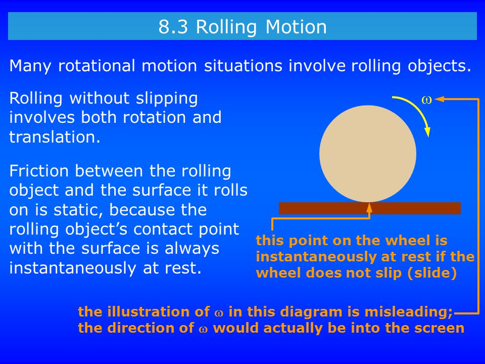 8.3 Rolling Motion Many rotational motion situations involve rolling objects. Rolling without slipping involves both rotation and translation. Frictio
