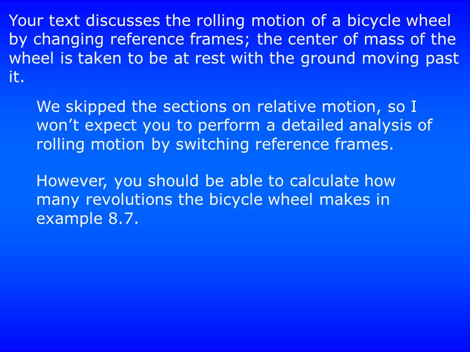 Your text discusses the rolling motion of a bicycle wheel by changing reference frames; the center of mass of the wheel is taken to be at rest with th