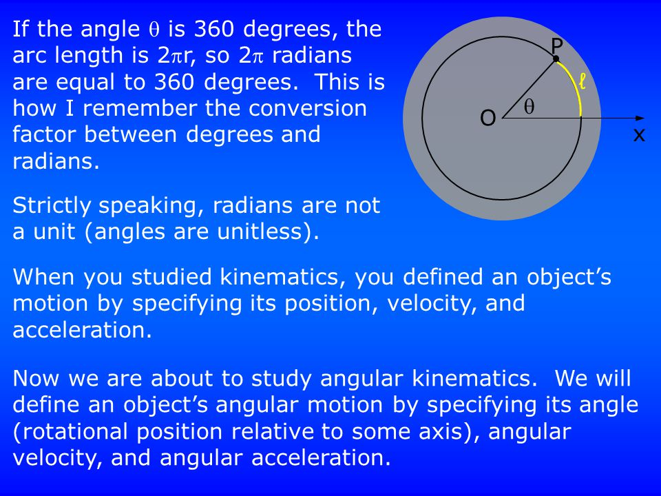 P x O  ℓ If the angle  is 360 degrees, the arc length is 2r, so 2 radians are equal to 360 degrees. This is how I remember the conversion factor b