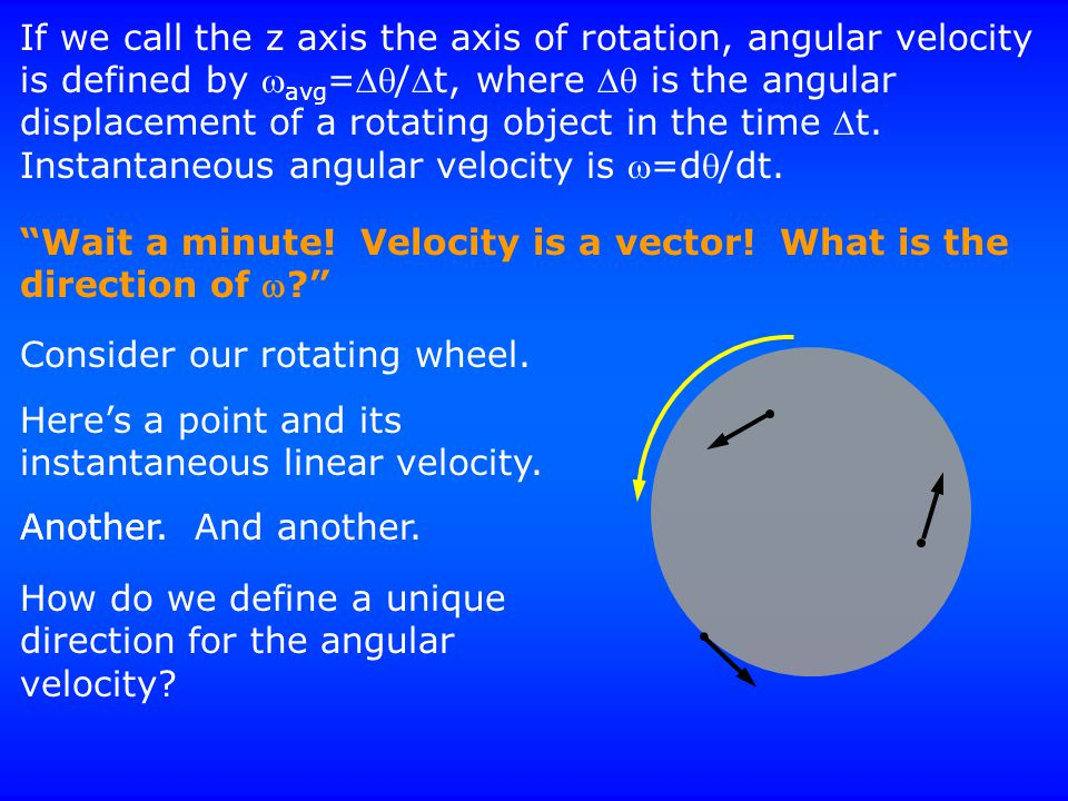 If we call the z axis the axis of rotation, angular velocity is defined by  avg =/t, where  is the angular displacement of a rotating object in
