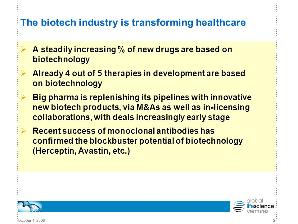 October 4, 20062 The biotech industry is transforming healthcare  A steadily increasing % of new drugs are based on biotechnology  Already 4 out of 5 therapies in development are based on biotechnology  Big pharma is replenishing its pipelines with innovative new biotech products, via M&As as well as in-licensing collaborations, with deals increasingly early stage  Recent success of monoclonal antibodies has confirmed the blockbuster potential of biotechnology (Herceptin, Avastin, etc.)