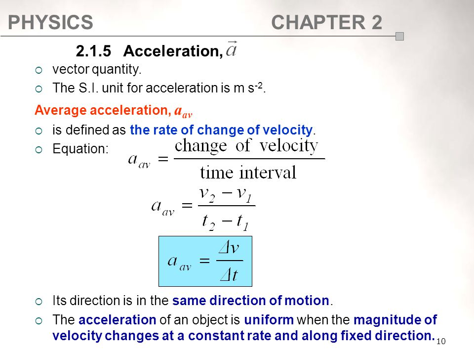 PHYSICSCHAPTER 2 10  vector quantity.  The S.I. unit for acceleration is m s -2. Average acceleration, a av  is defined as the rate of change of ve