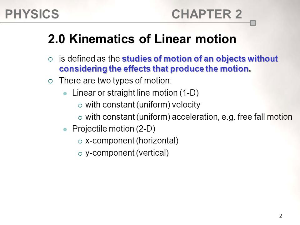 PHYSICSCHAPTER 2 2.0 Kinematics of Linear motion studies of motion of an objects without considering the effects that produce the motion.  is defined
