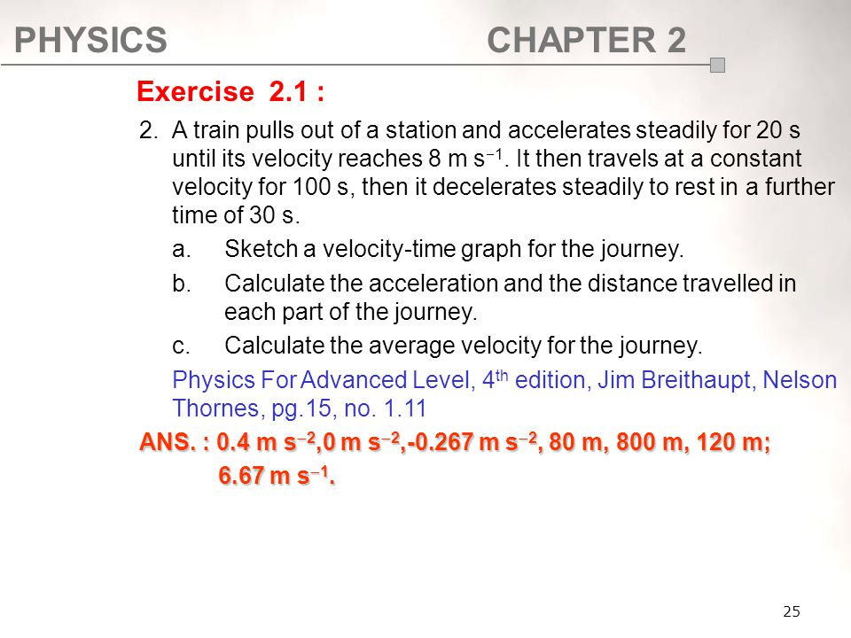 PHYSICSCHAPTER 2 25 2.A train pulls out of a station and accelerates steadily for 20 s until its velocity reaches 8 m s  1. It then travels at a cons
