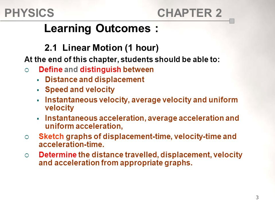 PHYSICSCHAPTER 2 Learning Outcomes : At the end of this chapter, students should be able to:  Define and distinguish between  Distance and displacem