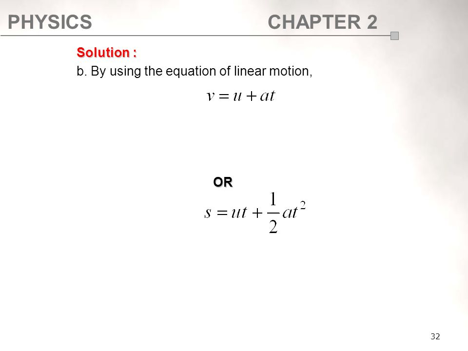 PHYSICSCHAPTER 2 32 Solution : b. By using the equation of linear motion, OR
