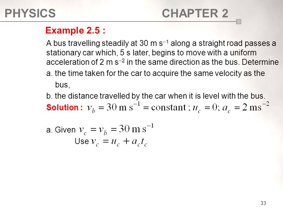 PHYSICSCHAPTER 2 33 A bus travelling steadily at 30 m s  1 along a straight road passes a stationary car which, 5 s later, begins to move with a unif