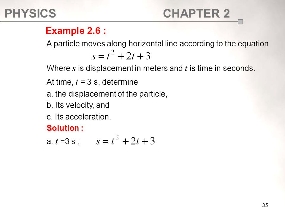 PHYSICSCHAPTER 2 35 A particle moves along horizontal line according to the equation Where s is displacement in meters and t is time in seconds. At ti