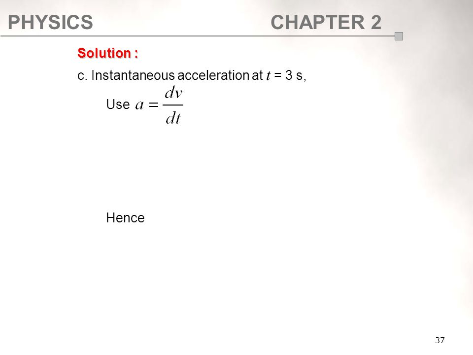 PHYSICSCHAPTER 2 37 Solution : c. Instantaneous acceleration at t = 3 s, Use Hence