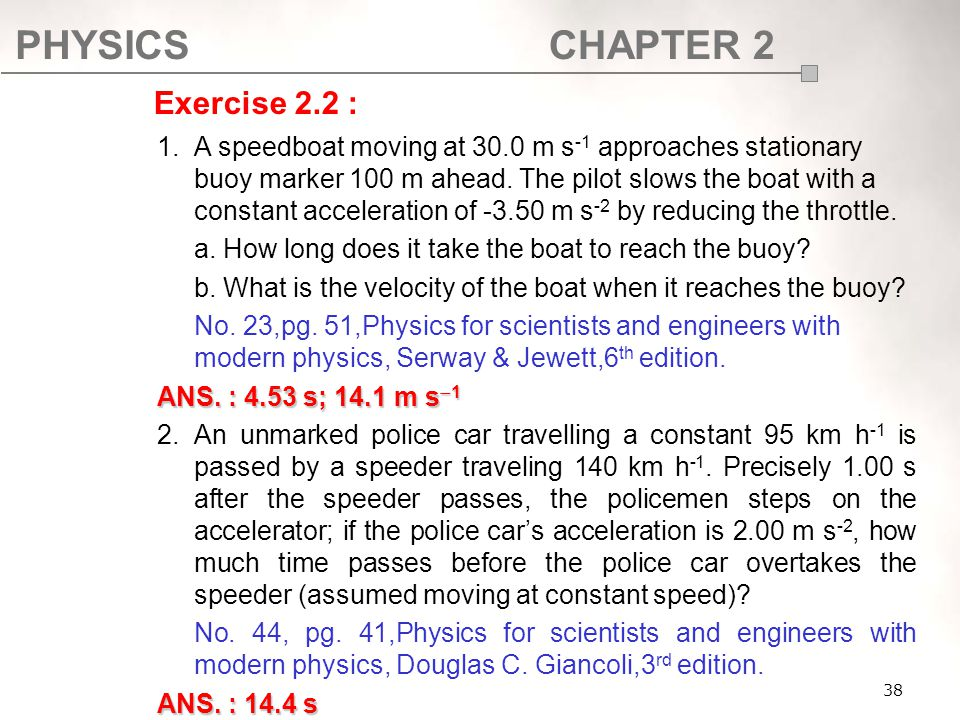 PHYSICSCHAPTER 2 38 1.A speedboat moving at 30.0 m s -1 approaches stationary buoy marker 100 m ahead. The pilot slows the boat with a constant accele