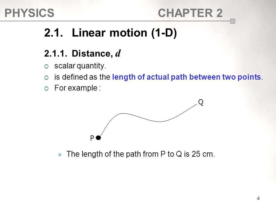 PHYSICSCHAPTER 2 2.1. Linear motion (1-D) 2.1.1.Distance, d  scalar quantity.  is defined as the length of actual path between two points.  For exa