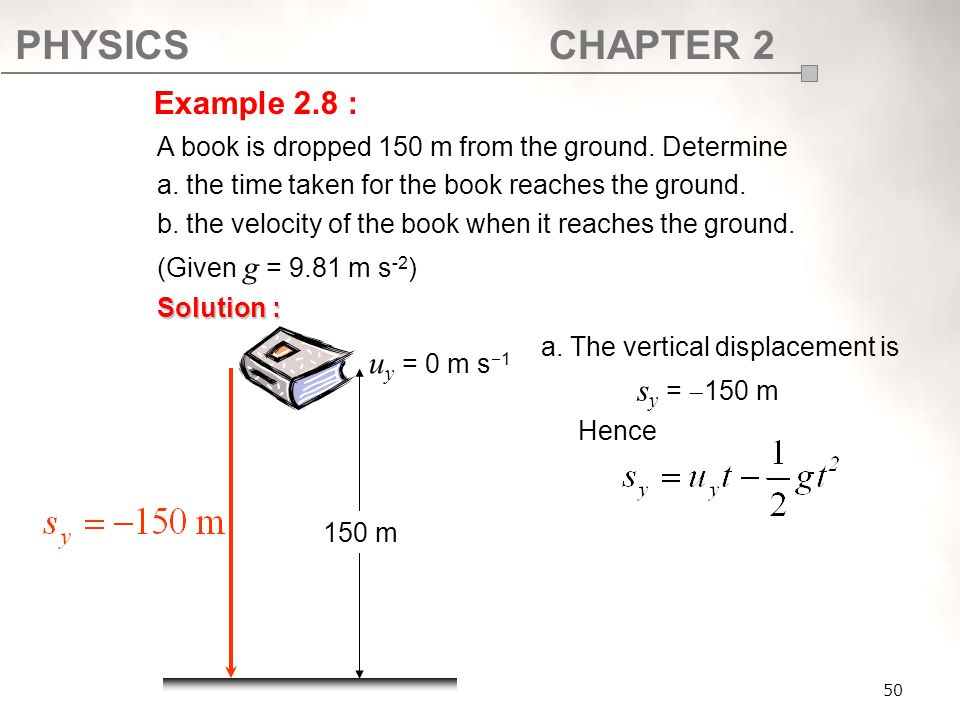 PHYSICSCHAPTER 2 50 A book is dropped 150 m from the ground. Determine a. the time taken for the book reaches the ground. b. the velocity of the book