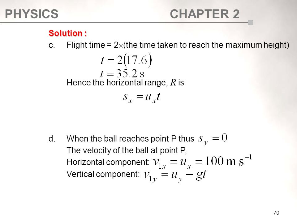 PHYSICSCHAPTER 2 70 Solution : c. Flight time = 2  (the time taken to reach the maximum height) Hence the horizontal range, R is d.When the ball reac