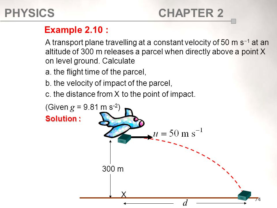 PHYSICSCHAPTER 2 74 A transport plane travelling at a constant velocity of 50 m s  1 at an altitude of 300 m releases a parcel when directly above a