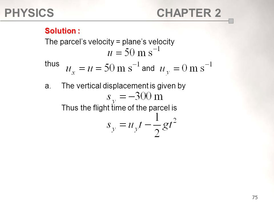 PHYSICSCHAPTER 2 75 Solution : The parcel's velocity = plane's velocity thus a.The vertical displacement is given by Thus the flight time of the parce