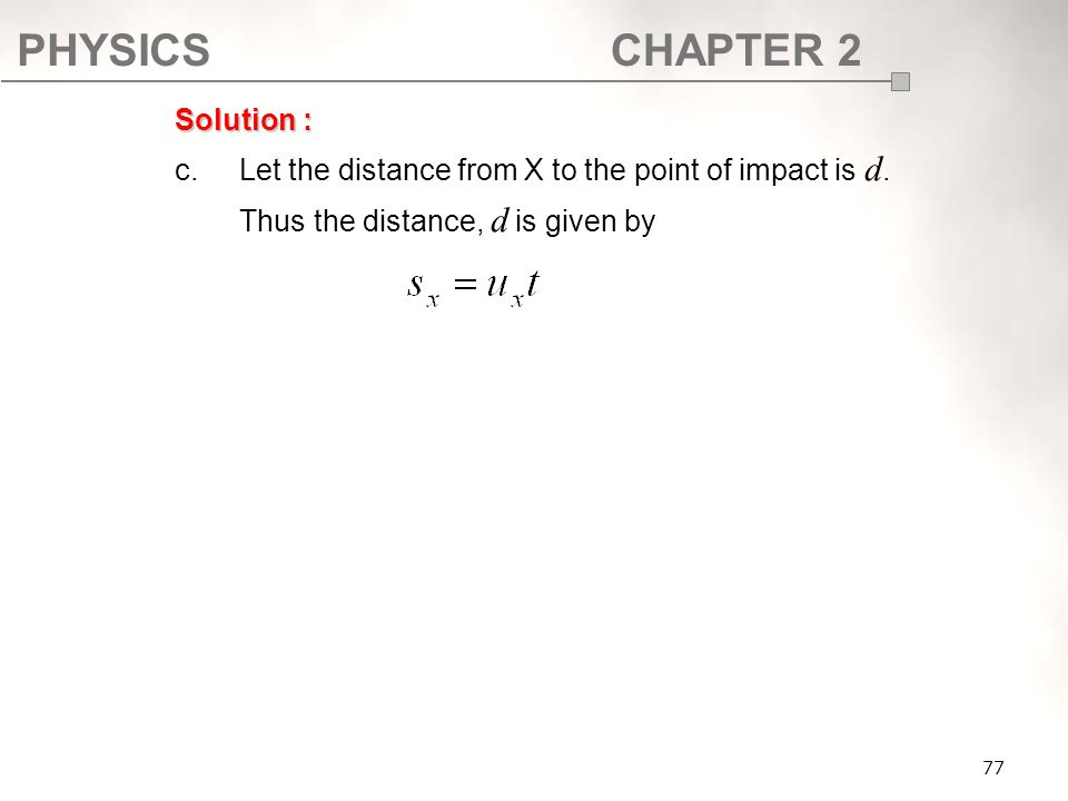 PHYSICSCHAPTER 2 77 Solution : c.Let the distance from X to the point of impact is d. Thus the distance, d is given by